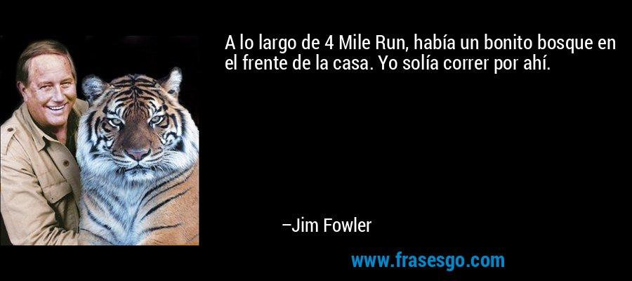 A lo largo de 4 Mile Run, había un bonito bosque en el frente de la casa. Yo solía correr por ahí. – Jim Fowler