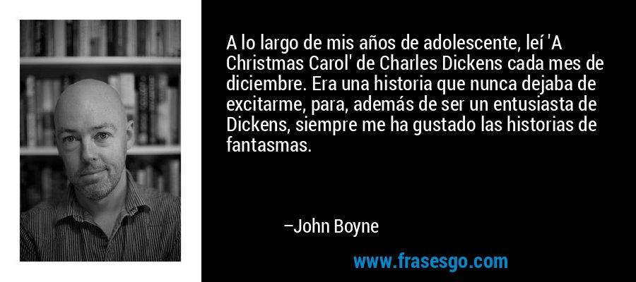 A lo largo de mis años de adolescente, leí 'A Christmas Carol' de Charles Dickens cada mes de diciembre. Era una historia que nunca dejaba de excitarme, para, además de ser un entusiasta de Dickens, siempre me ha gustado las historias de fantasmas. – John Boyne