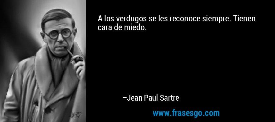 A los verdugos se les reconoce siempre. Tienen cara de miedo. – Jean Paul Sartre