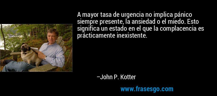 A mayor tasa de urgencia no implica pánico siempre presente, la ansiedad o el miedo. Esto significa un estado en el que la complacencia es prácticamente inexistente. – John P. Kotter