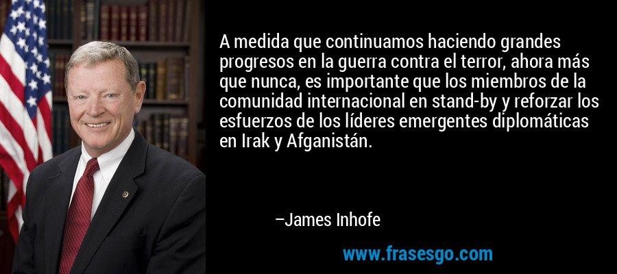 A medida que continuamos haciendo grandes progresos en la guerra contra el terror, ahora más que nunca, es importante que los miembros de la comunidad internacional en stand-by y reforzar los esfuerzos de los líderes emergentes diplomáticas en Irak y Afganistán. – James Inhofe