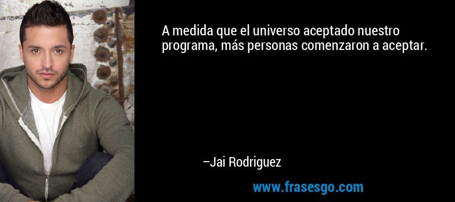 A medida que el universo aceptado nuestro programa, más personas comenzaron a aceptar. – Jai Rodriguez