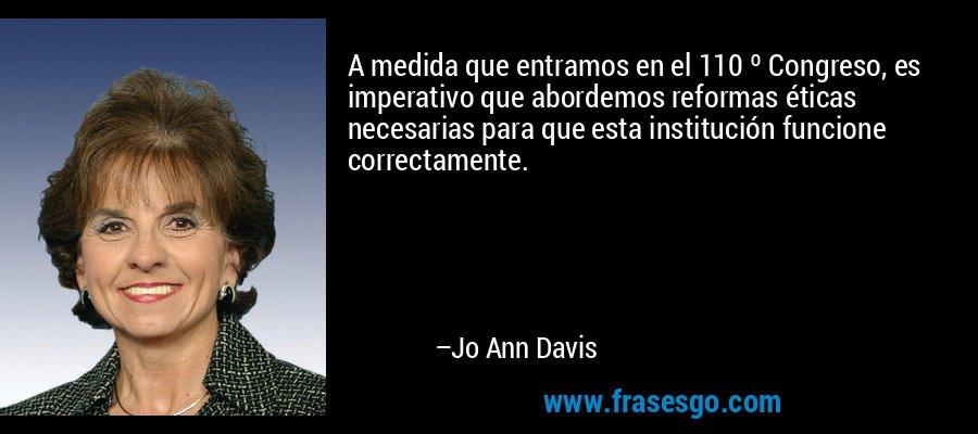 A medida que entramos en el 110 º Congreso, es imperativo que abordemos reformas éticas necesarias para que esta institución funcione correctamente. – Jo Ann Davis