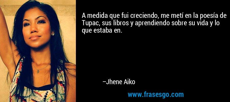 A medida que fui creciendo, me metí en la poesía de Tupac, sus libros y aprendiendo sobre su vida y lo que estaba en. – Jhene Aiko