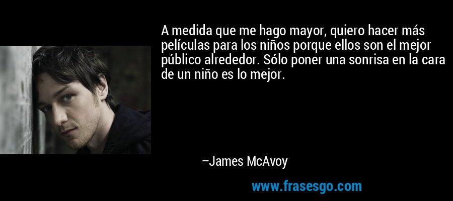 A medida que me hago mayor, quiero hacer más películas para los niños porque ellos son el mejor público alrededor. Sólo poner una sonrisa en la cara de un niño es lo mejor. – James McAvoy