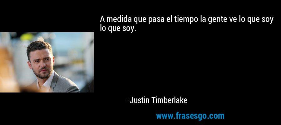 A medida que pasa el tiempo la gente ve lo que soy lo que soy. – Justin Timberlake