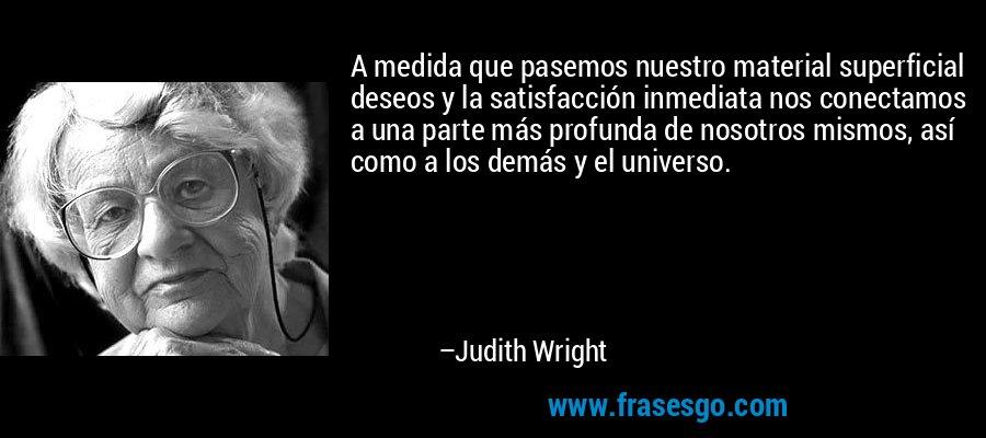 A medida que pasemos nuestro material superficial deseos y la satisfacción inmediata nos conectamos a una parte más profunda de nosotros mismos, así como a los demás y el universo. – Judith Wright