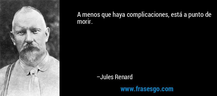 A menos que haya complicaciones, está a punto de morir. – Jules Renard