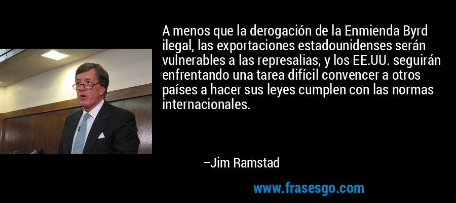 A menos que la derogación de la Enmienda Byrd ilegal, las exportaciones estadounidenses serán vulnerables a las represalias, y los EE.UU. seguirán enfrentando una tarea difícil convencer a otros países a hacer sus leyes cumplen con las normas internacionales. – Jim Ramstad