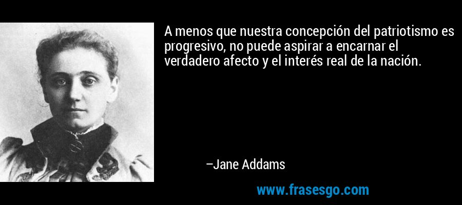 A menos que nuestra concepción del patriotismo es progresivo, no puede aspirar a encarnar el verdadero afecto y el interés real de la nación. – Jane Addams