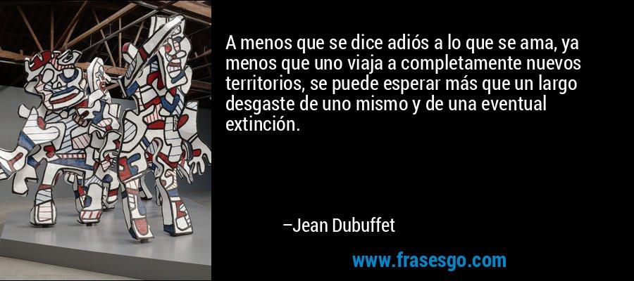 A menos que se dice adiós a lo que se ama, ya menos que uno viaja a completamente nuevos territorios, se puede esperar más que un largo desgaste de uno mismo y de una eventual extinción. – Jean Dubuffet