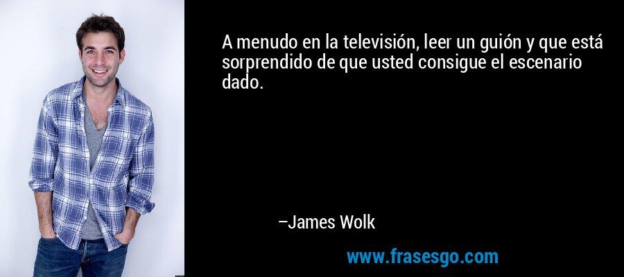 A menudo en la televisión, leer un guión y que está sorprendido de que usted consigue el escenario dado. – James Wolk