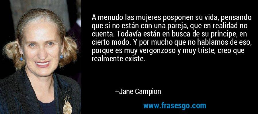 A menudo las mujeres posponen su vida, pensando que si no están con una pareja, que en realidad no cuenta. Todavía están en busca de su príncipe, en cierto modo. Y por mucho que no hablamos de eso, porque es muy vergonzoso y muy triste, creo que realmente existe. – Jane Campion