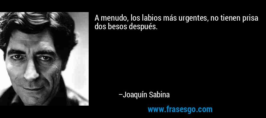 A menudo, los labios más urgentes, no tienen prisa dos besos después. – Joaquín Sabina