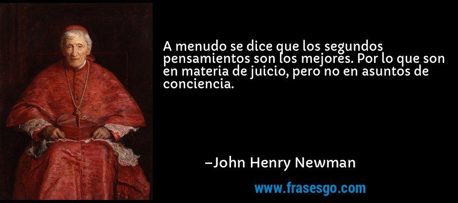 A menudo se dice que los segundos pensamientos son los mejores. Por lo que son en materia de juicio, pero no en asuntos de conciencia. – John Henry Newman