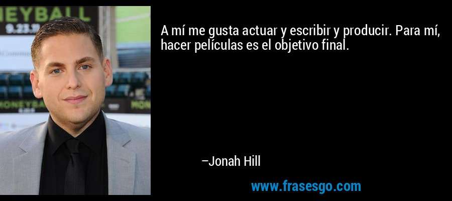 A mí me gusta actuar y escribir y producir. Para mí, hacer películas es el objetivo final. – Jonah Hill