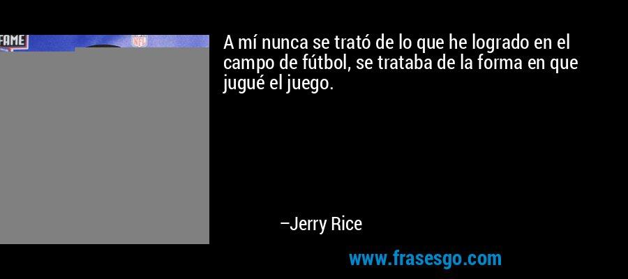 A mí nunca se trató de lo que he logrado en el campo de fútbol, se trataba de la forma en que jugué el juego. – Jerry Rice