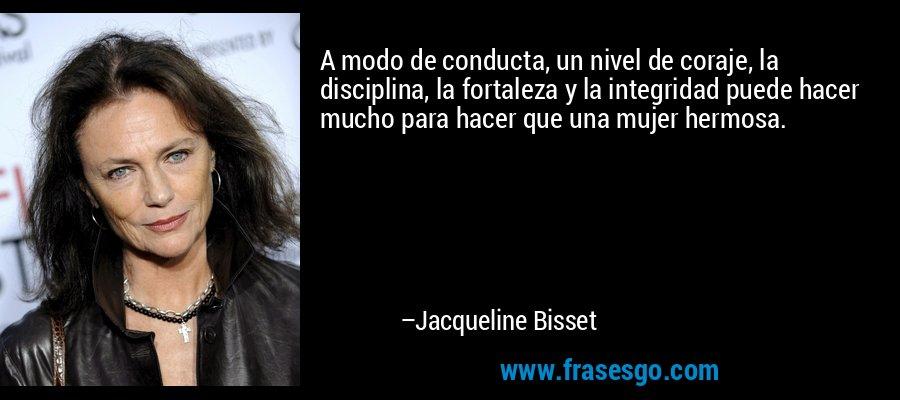 A modo de conducta, un nivel de coraje, la disciplina, la fortaleza y la integridad puede hacer mucho para hacer que una mujer hermosa. – Jacqueline Bisset