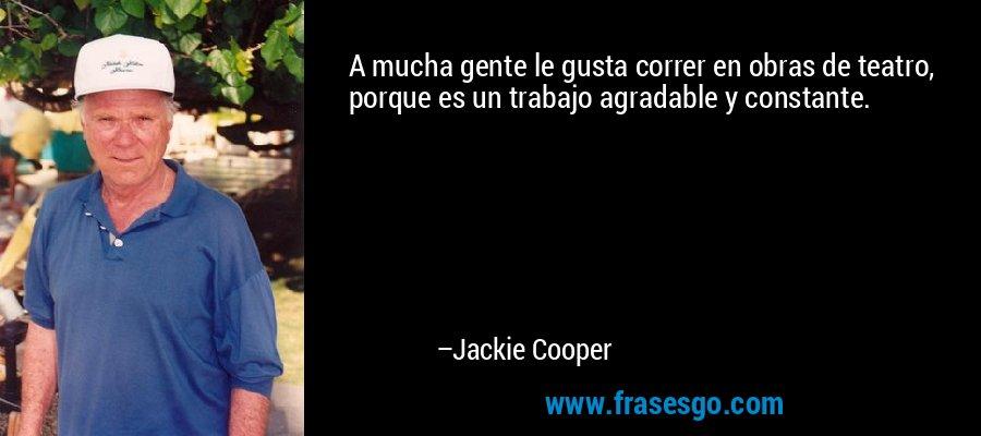 A mucha gente le gusta correr en obras de teatro, porque es un trabajo agradable y constante. – Jackie Cooper