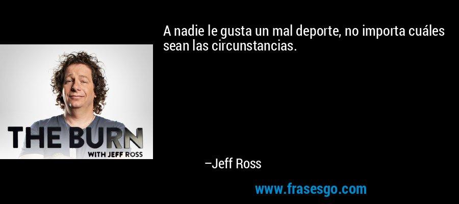 A nadie le gusta un mal deporte, no importa cuáles sean las circunstancias. – Jeff Ross