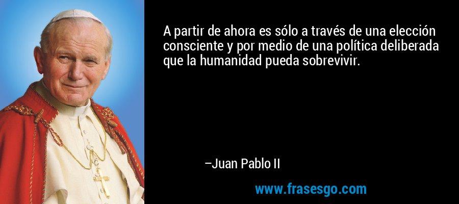 A partir de ahora es sólo a través de una elección consciente y por medio de una política deliberada que la humanidad pueda sobrevivir. – Juan Pablo II