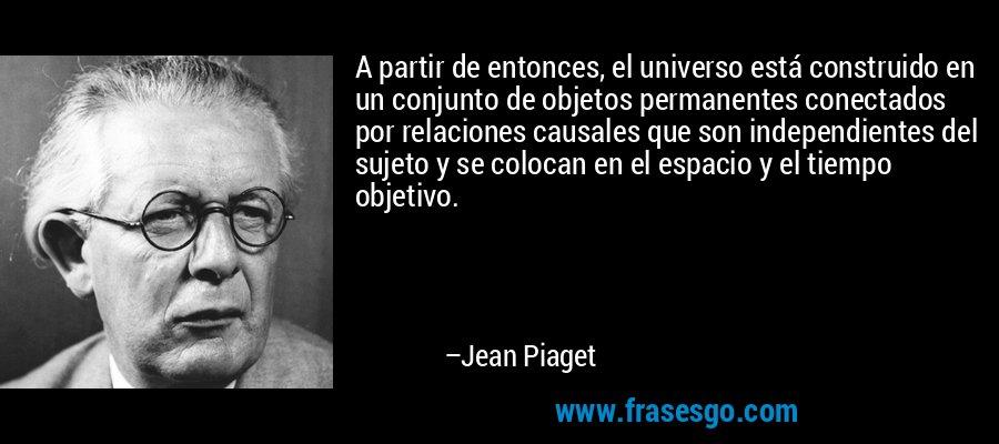 A partir de entonces, el universo está construido en un conjunto de objetos permanentes conectados por relaciones causales que son independientes del sujeto y se colocan en el espacio y el tiempo objetivo. – Jean Piaget