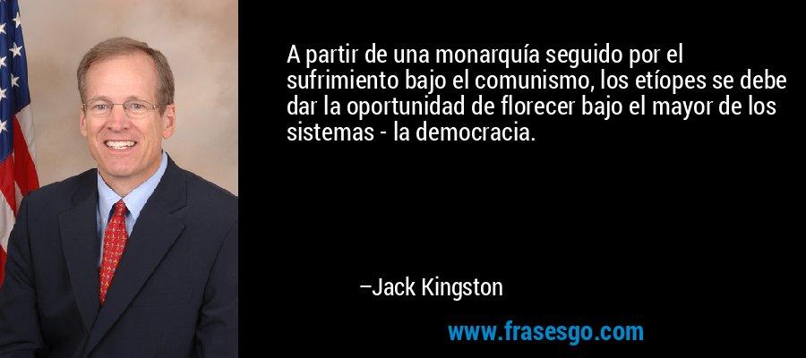 A partir de una monarquía seguido por el sufrimiento bajo el comunismo, los etíopes se debe dar la oportunidad de florecer bajo el mayor de los sistemas - la democracia. – Jack Kingston