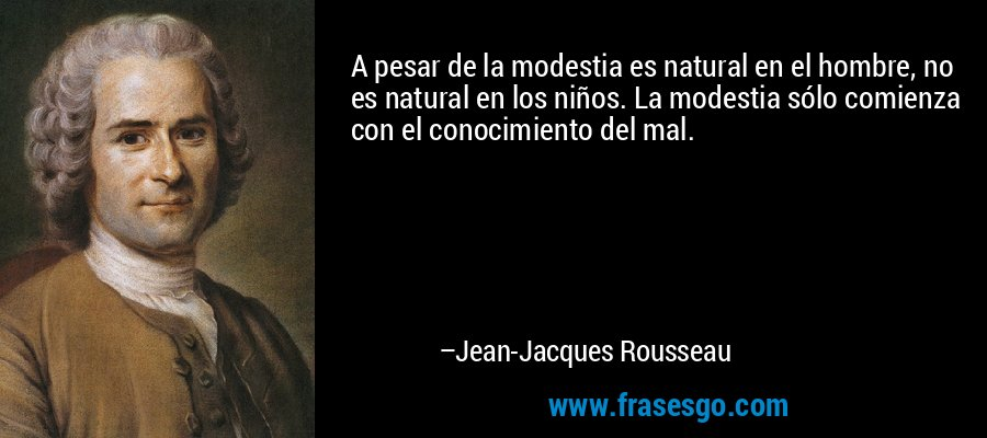 A pesar de la modestia es natural en el hombre, no es natural en los niños. La modestia sólo comienza con el conocimiento del mal. – Jean-Jacques Rousseau