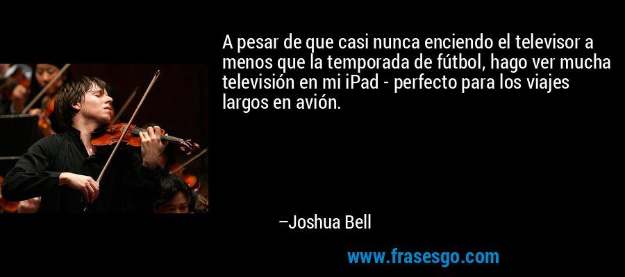 A pesar de que casi nunca enciendo el televisor a menos que la temporada de fútbol, hago ver mucha televisión en mi iPad - perfecto para los viajes largos en avión. – Joshua Bell