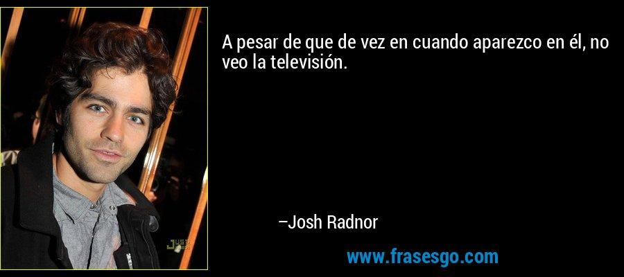 A pesar de que de vez en cuando aparezco en él, no veo la televisión. – Josh Radnor
