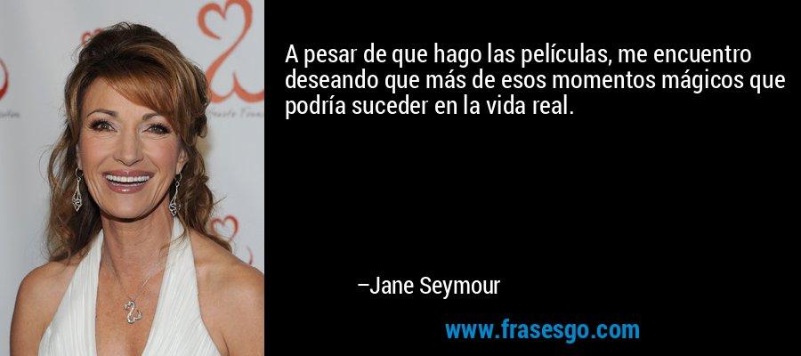 A pesar de que hago las películas, me encuentro deseando que más de esos momentos mágicos que podría suceder en la vida real. – Jane Seymour