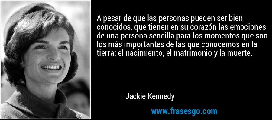 A pesar de que las personas pueden ser bien conocidos, que tienen en su corazón las emociones de una persona sencilla para los momentos que son los más importantes de las que conocemos en la tierra: el nacimiento, el matrimonio y la muerte. – Jackie Kennedy