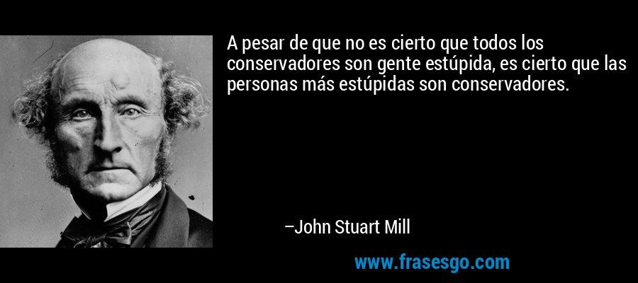 A pesar de que no es cierto que todos los conservadores son gente estúpida, es cierto que las personas más estúpidas son conservadores. – John Stuart Mill