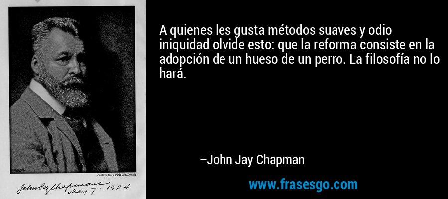 A quienes les gusta métodos suaves y odio iniquidad olvide esto: que la reforma consiste en la adopción de un hueso de un perro. La filosofía no lo hará. – John Jay Chapman