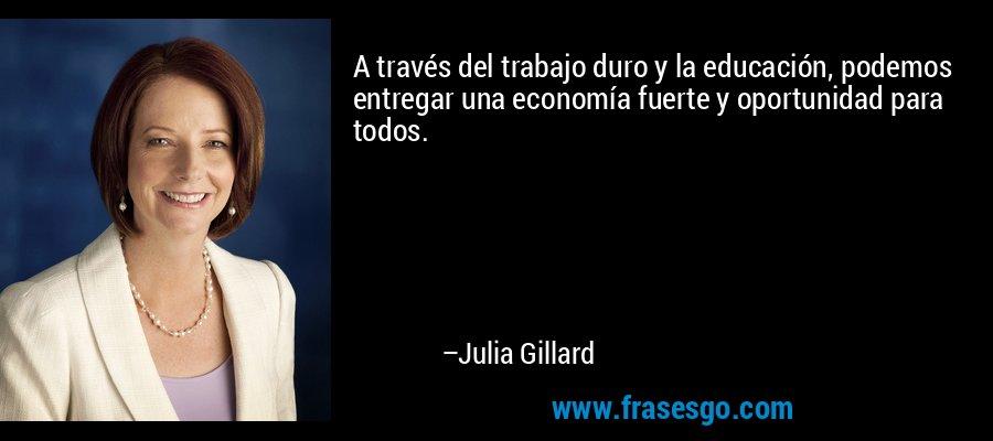 A través del trabajo duro y la educación, podemos entregar una economía fuerte y oportunidad para todos. – Julia Gillard