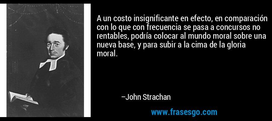 A un costo insignificante en efecto, en comparación con lo que con frecuencia se pasa a concursos no rentables, podría colocar al mundo moral sobre una nueva base, y para subir a la cima de la gloria moral. – John Strachan