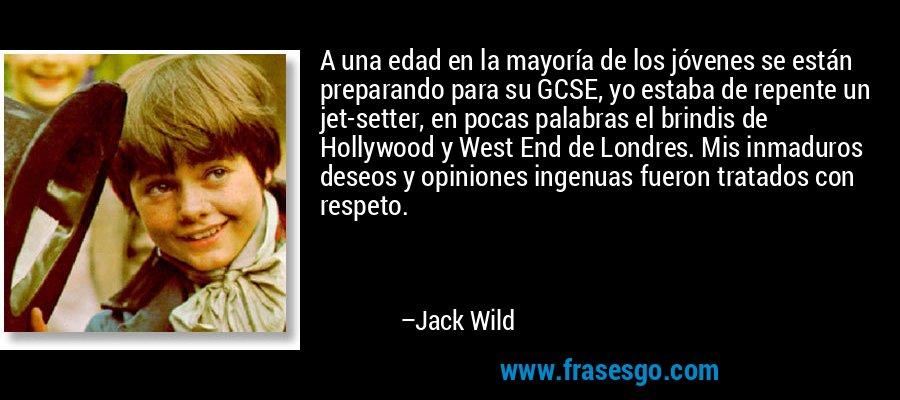 A una edad en la mayoría de los jóvenes se están preparando para su GCSE, yo estaba de repente un jet-setter, en pocas palabras el brindis de Hollywood y West End de Londres. Mis inmaduros deseos y opiniones ingenuas fueron tratados con respeto. – Jack Wild