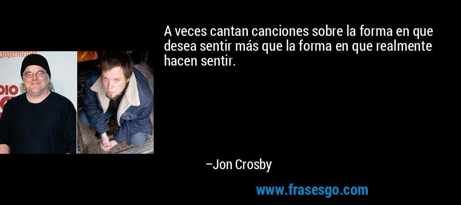 A veces cantan canciones sobre la forma en que desea sentir más que la forma en que realmente hacen sentir. – Jon Crosby
