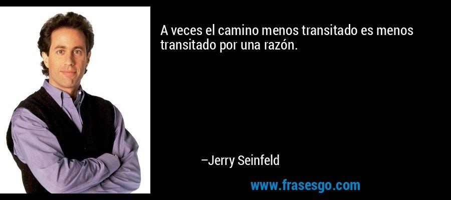 A veces el camino menos transitado es menos transitado por una razón. – Jerry Seinfeld