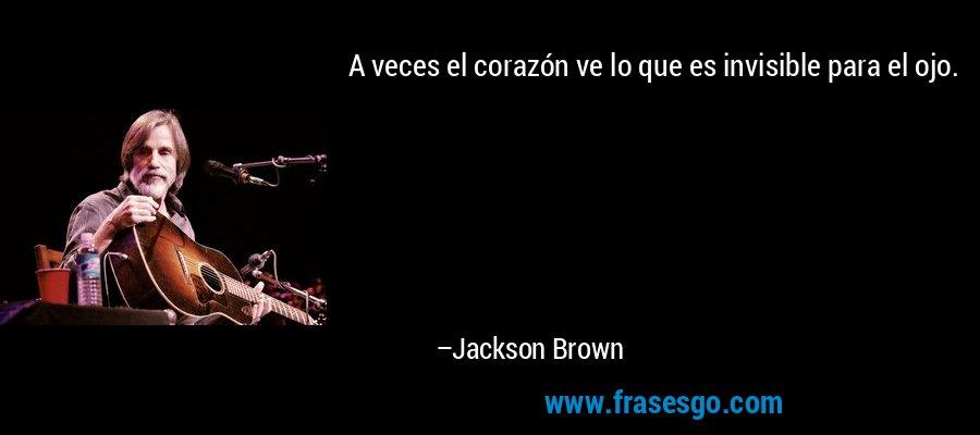 A veces el corazón ve lo que es invisible para el ojo. – Jackson Brown