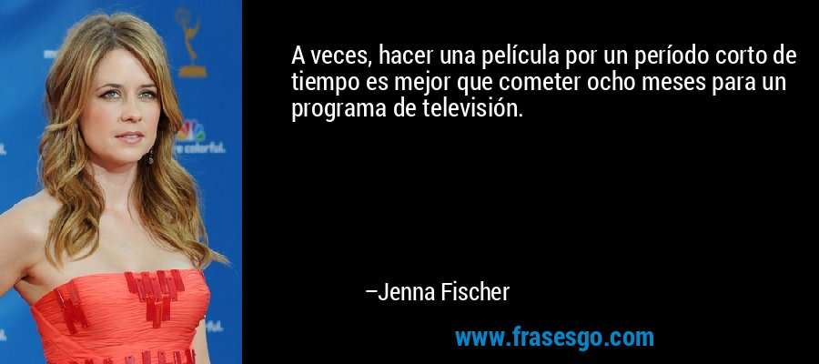 A veces, hacer una película por un período corto de tiempo es mejor que cometer ocho meses para un programa de televisión. – Jenna Fischer