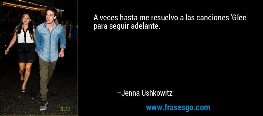 A veces hasta me resuelvo a las canciones 'Glee' para seguir adelante. – Jenna Ushkowitz