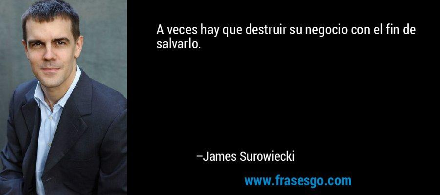 A veces hay que destruir su negocio con el fin de salvarlo. – James Surowiecki