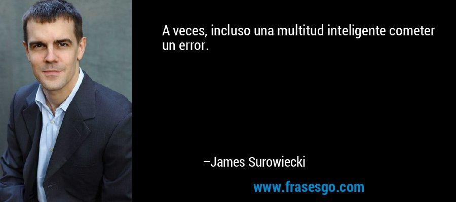A veces, incluso una multitud inteligente cometer un error. – James Surowiecki