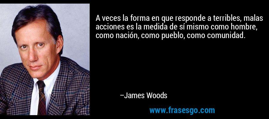 A veces la forma en que responde a terribles, malas acciones es la medida de sí mismo como hombre, como nación, como pueblo, como comunidad. – James Woods