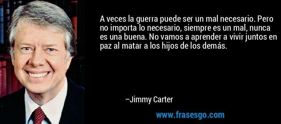 A veces la guerra puede ser un mal necesario. Pero no importa lo necesario, siempre es un mal, nunca es una buena. No vamos a aprender a vivir juntos en paz al matar a los hijos de los demás. – Jimmy Carter