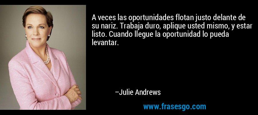 A veces las oportunidades flotan justo delante de su nariz. Trabaja duro, aplique usted mismo, y estar listo. Cuando llegue la oportunidad lo pueda levantar. – Julie Andrews