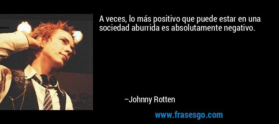 A veces, lo más positivo que puede estar en una sociedad aburrida es absolutamente negativo. – Johnny Rotten