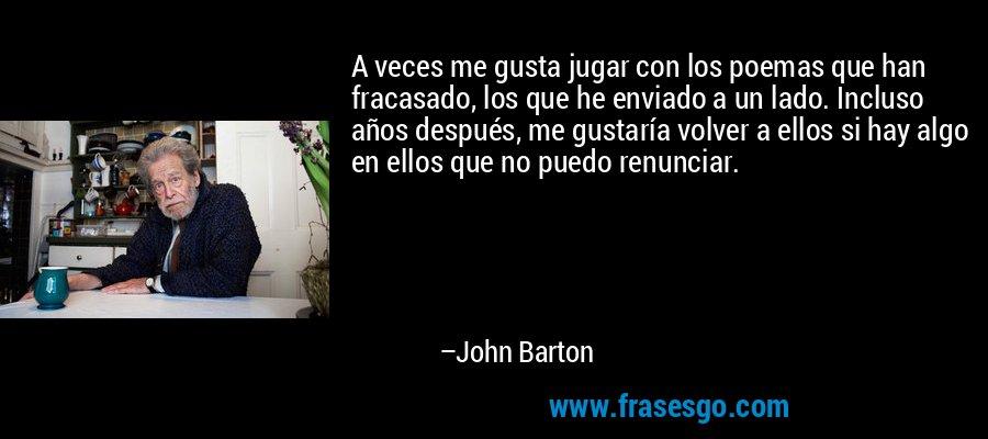 A veces me gusta jugar con los poemas que han fracasado, los que he enviado a un lado. Incluso años después, me gustaría volver a ellos si hay algo en ellos que no puedo renunciar. – John Barton
