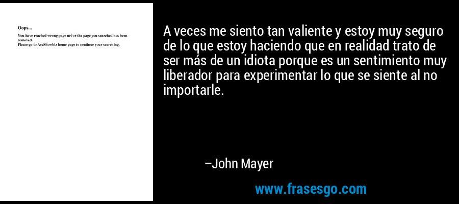 A veces me siento tan valiente y estoy muy seguro de lo que estoy haciendo que en realidad trato de ser más de un idiota porque es un sentimiento muy liberador para experimentar lo que se siente al no importarle. – John Mayer